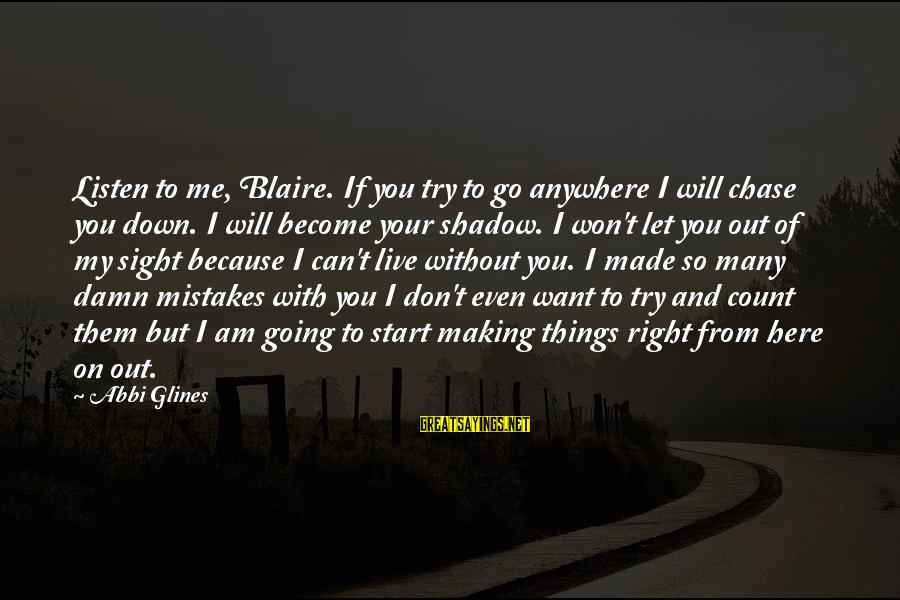Let Them Live Sayings By Abbi Glines: Listen to me, Blaire. If you try to go anywhere I will chase you down.