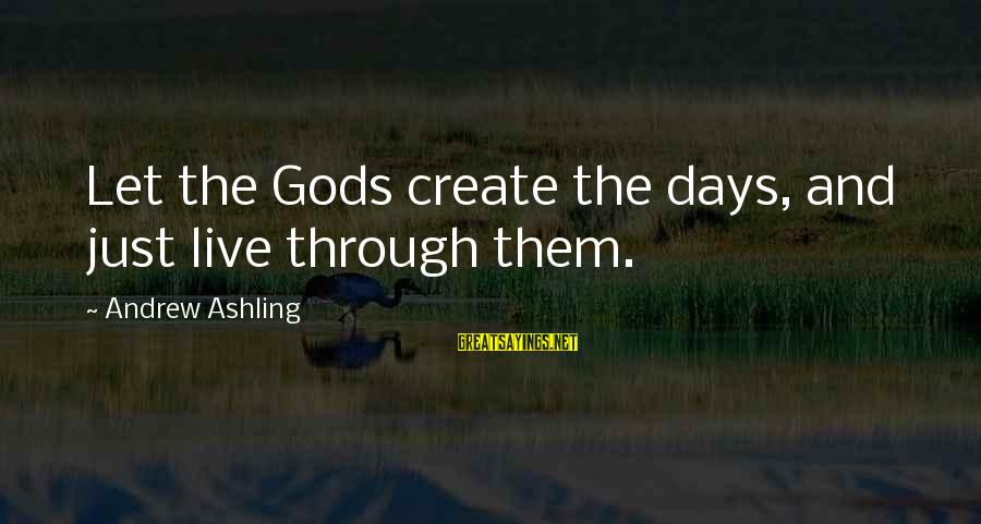 Let Them Live Sayings By Andrew Ashling: Let the Gods create the days, and just live through them.