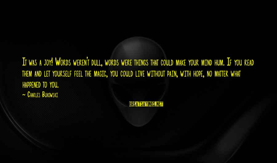 Let Them Live Sayings By Charles Bukowski: It was a joy! Words weren't dull, words were things that could make your mind