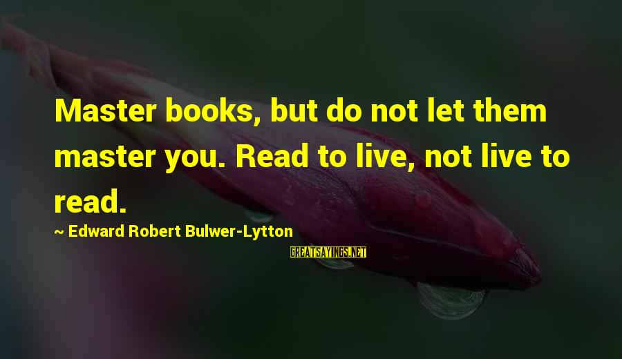 Let Them Live Sayings By Edward Robert Bulwer-Lytton: Master books, but do not let them master you. Read to live, not live to