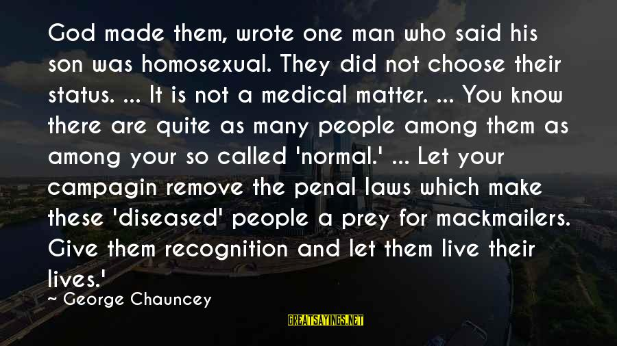 Let Them Live Sayings By George Chauncey: God made them, wrote one man who said his son was homosexual. They did not