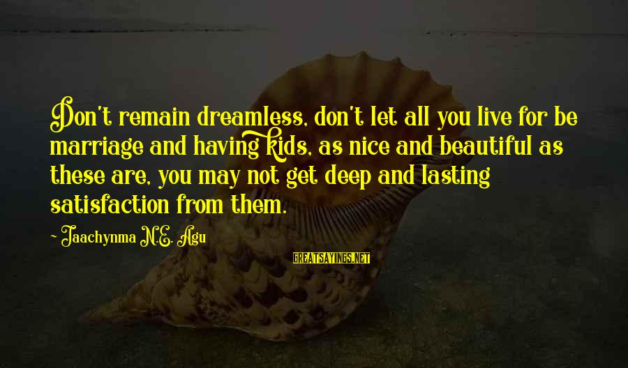 Let Them Live Sayings By Jaachynma N.E. Agu: Don't remain dreamless, don't let all you live for be marriage and having kids, as
