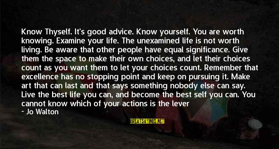 Let Them Live Sayings By Jo Walton: Know Thyself. It's good advice. Know yourself. You are worth knowing. Examine your life. The