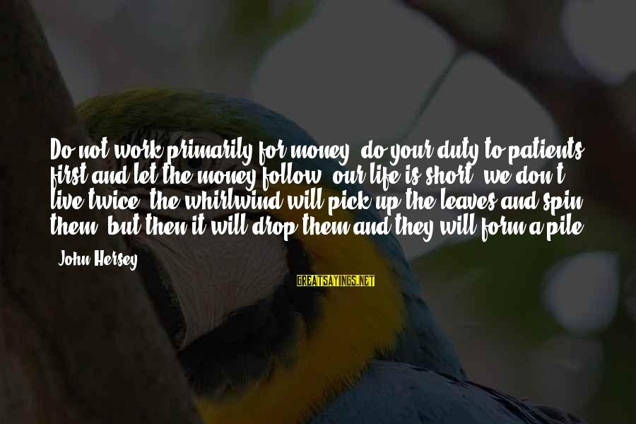 Let Them Live Sayings By John Hersey: Do not work primarily for money; do your duty to patients first and let the