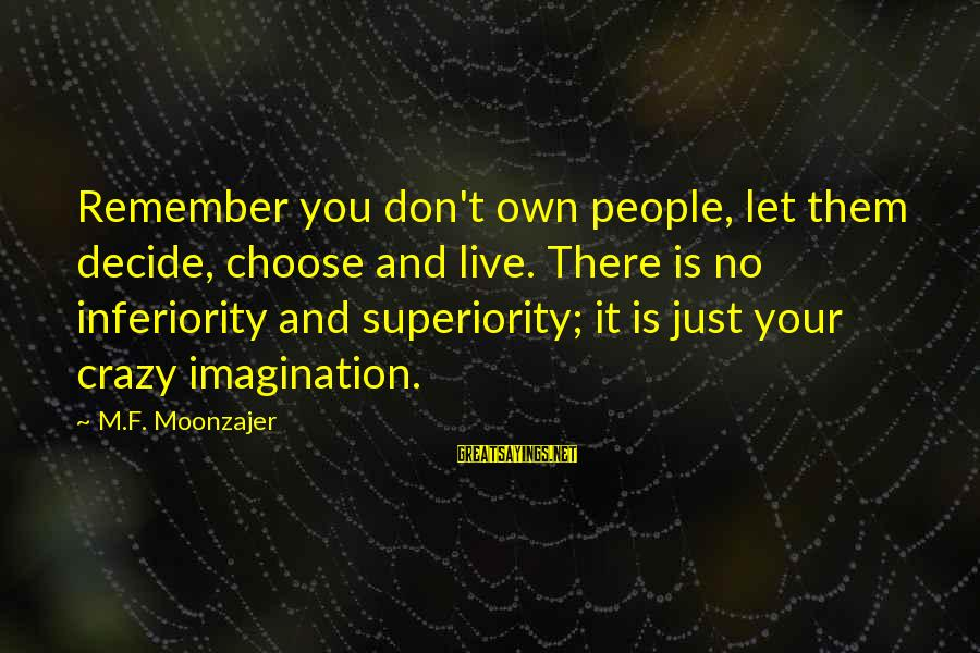 Let Them Live Sayings By M.F. Moonzajer: Remember you don't own people, let them decide, choose and live. There is no inferiority