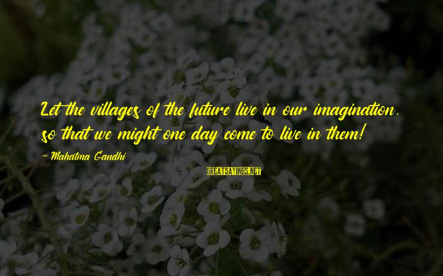 Let Them Live Sayings By Mahatma Gandhi: Let the villages of the future live in our imagination, so that we might one