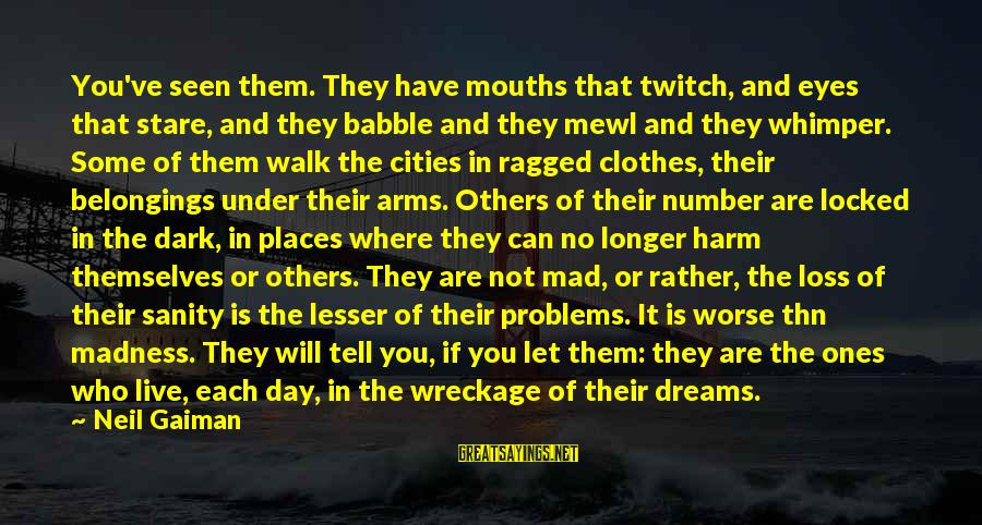 Let Them Live Sayings By Neil Gaiman: You've seen them. They have mouths that twitch, and eyes that stare, and they babble