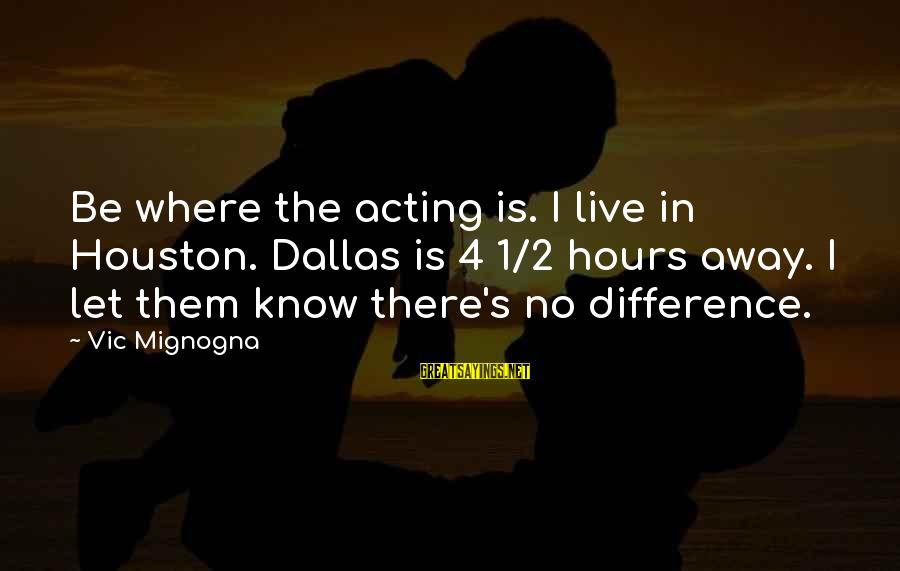 Let Them Live Sayings By Vic Mignogna: Be where the acting is. I live in Houston. Dallas is 4 1/2 hours away.