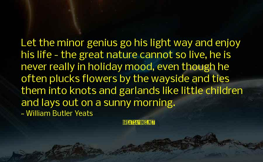 Let Them Live Sayings By William Butler Yeats: Let the minor genius go his light way and enjoy his life - the great
