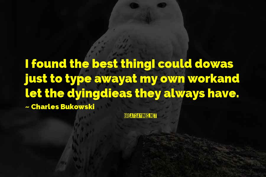 Let Us Do Or Die Sayings By Charles Bukowski: I found the best thingI could dowas just to type awayat my own workand let
