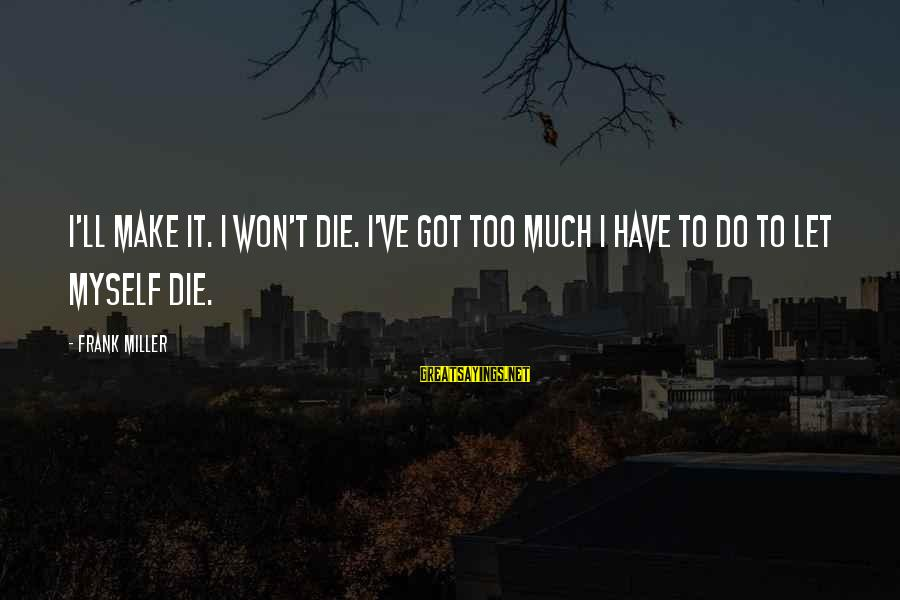 Let Us Do Or Die Sayings By Frank Miller: I'll make it. I won't die. I've got too much I have to do to