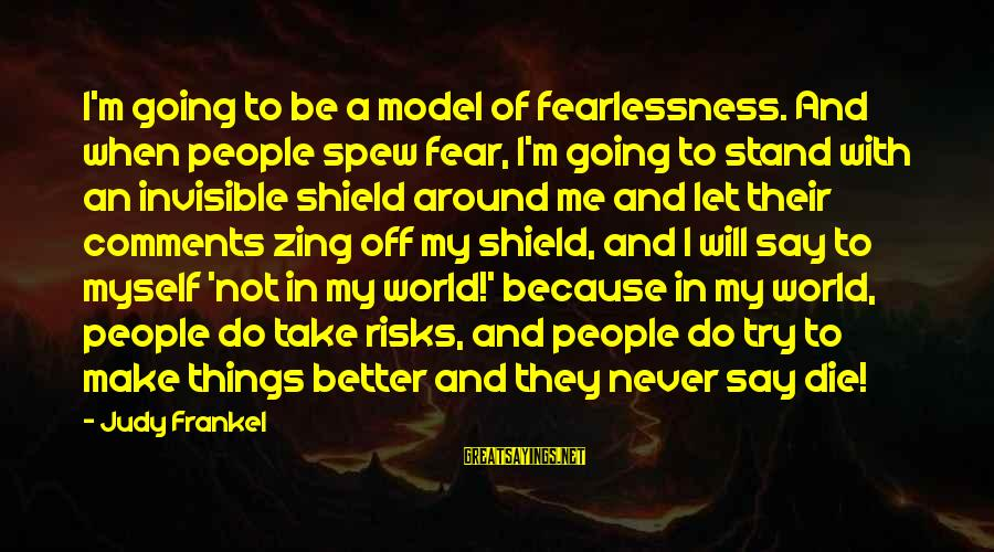 Let Us Do Or Die Sayings By Judy Frankel: I'm going to be a model of fearlessness. And when people spew fear, I'm going