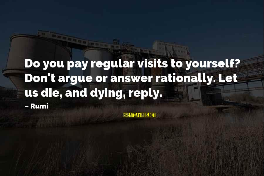 Let Us Do Or Die Sayings By Rumi: Do you pay regular visits to yourself? Don't argue or answer rationally. Let us die,