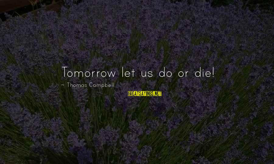 Let Us Do Or Die Sayings By Thomas Campbell: Tomorrow let us do or die!