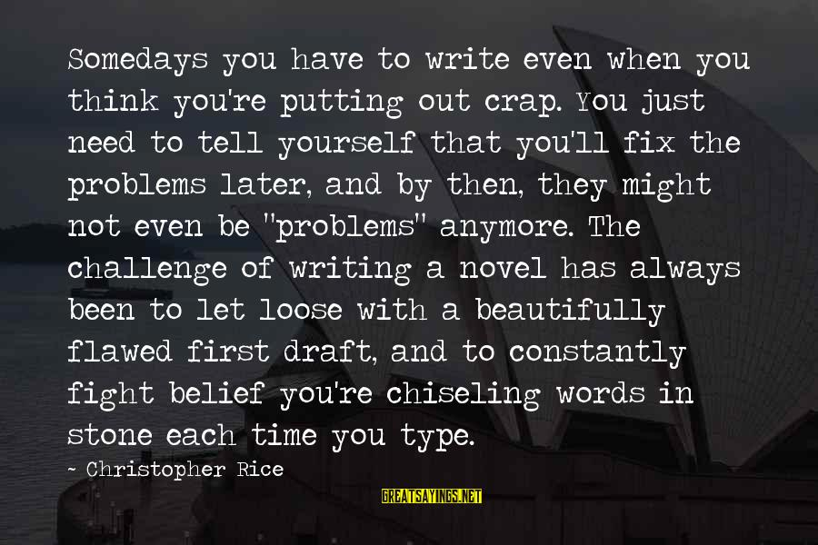 Let Yourself Loose Sayings By Christopher Rice: Somedays you have to write even when you think you're putting out crap. You just