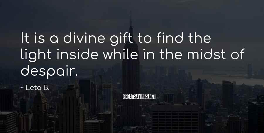 Leta B. Sayings: It is a divine gift to find the light inside while in the midst of