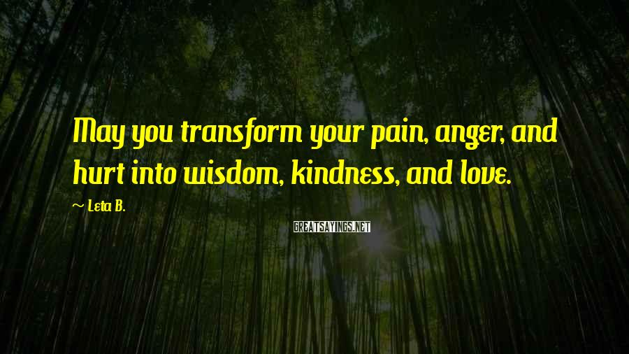 Leta B. Sayings: May you transform your pain, anger, and hurt into wisdom, kindness, and love.