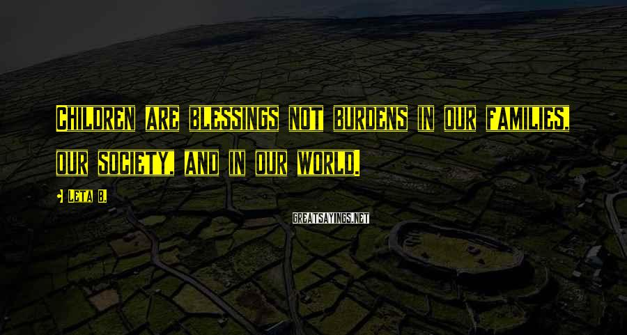 Leta B. Sayings: Children are blessings not burdens in our families, our society, and in our world.