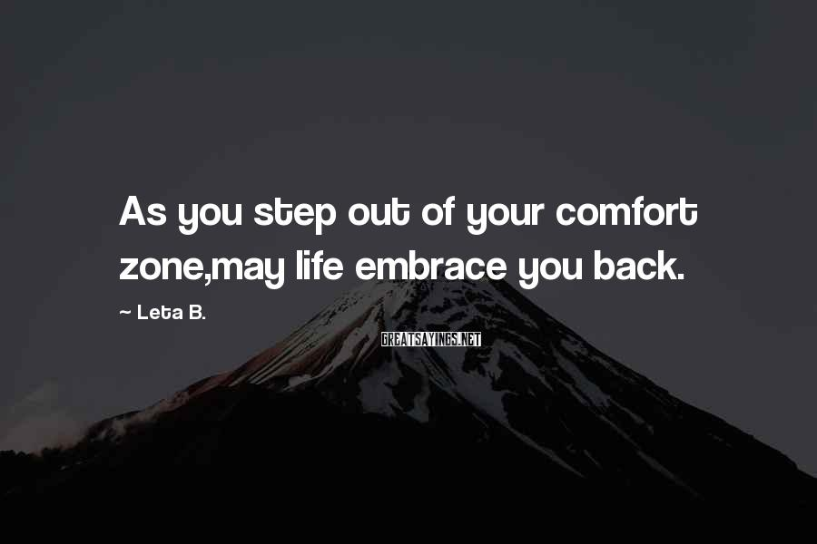 Leta B. Sayings: As you step out of your comfort zone,may life embrace you back.