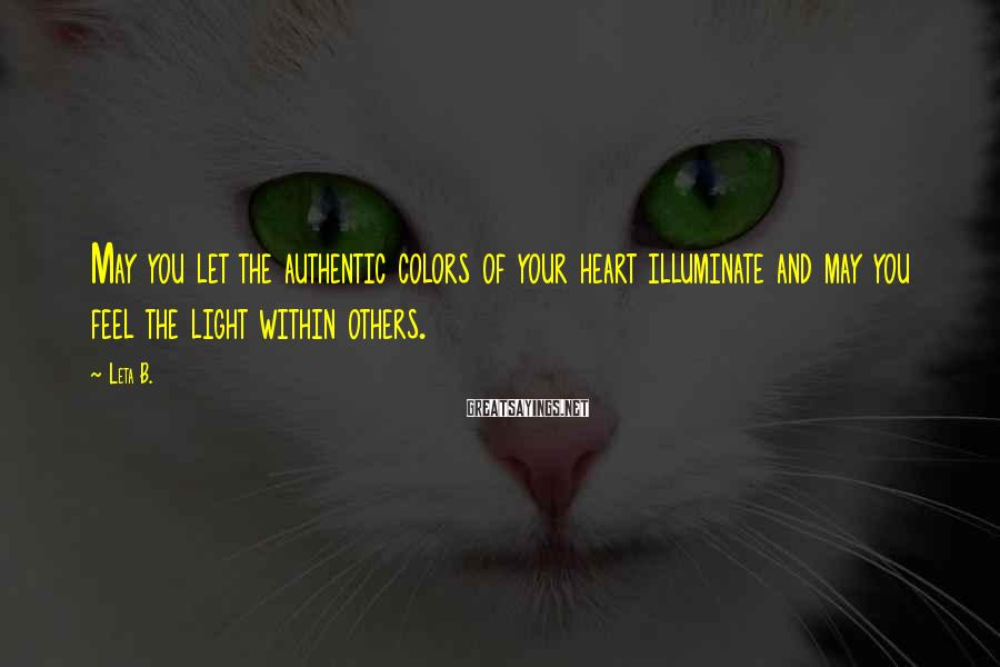 Leta B. Sayings: May you let the authentic colors of your heart illuminate and may you feel the