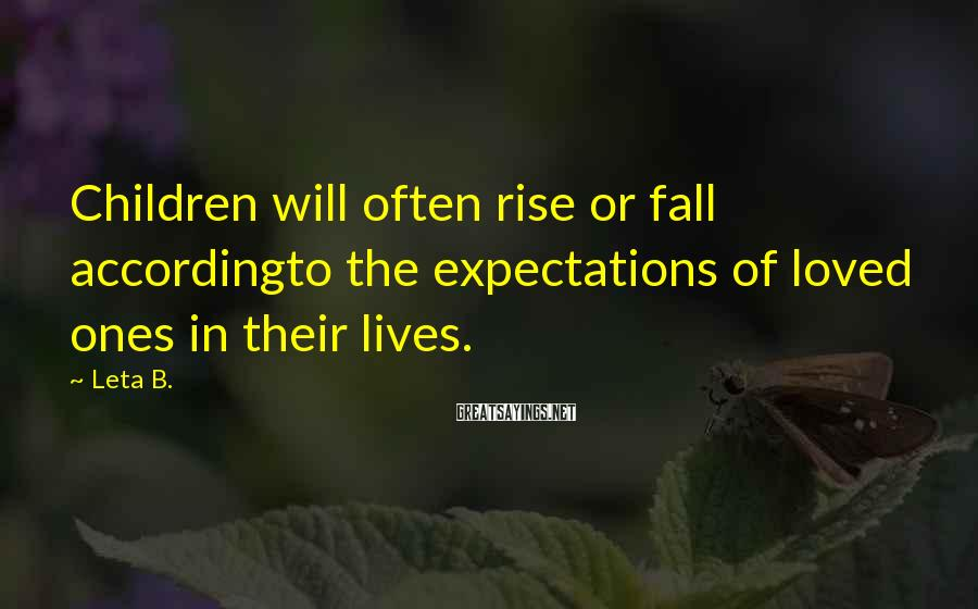 Leta B. Sayings: Children will often rise or fall accordingto the expectations of loved ones in their lives.