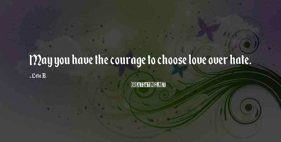 Leta B. Sayings: May you have the courage to choose love over hate.
