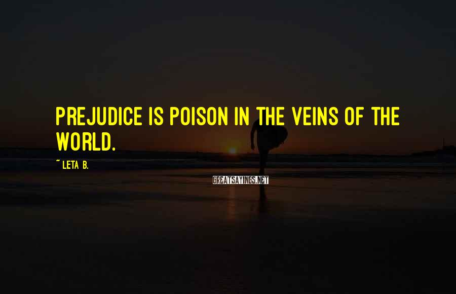 Leta B. Sayings: Prejudice is poison in the veins of the world.