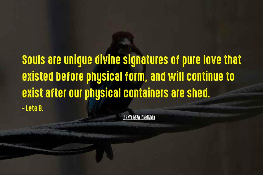 Leta B. Sayings: Souls are unique divine signatures of pure love that existed before physical form, and will