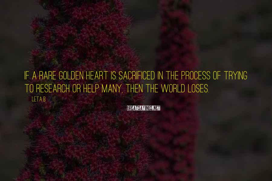 Leta B. Sayings: If a rare golden heart is sacrificed in the process of trying to research or