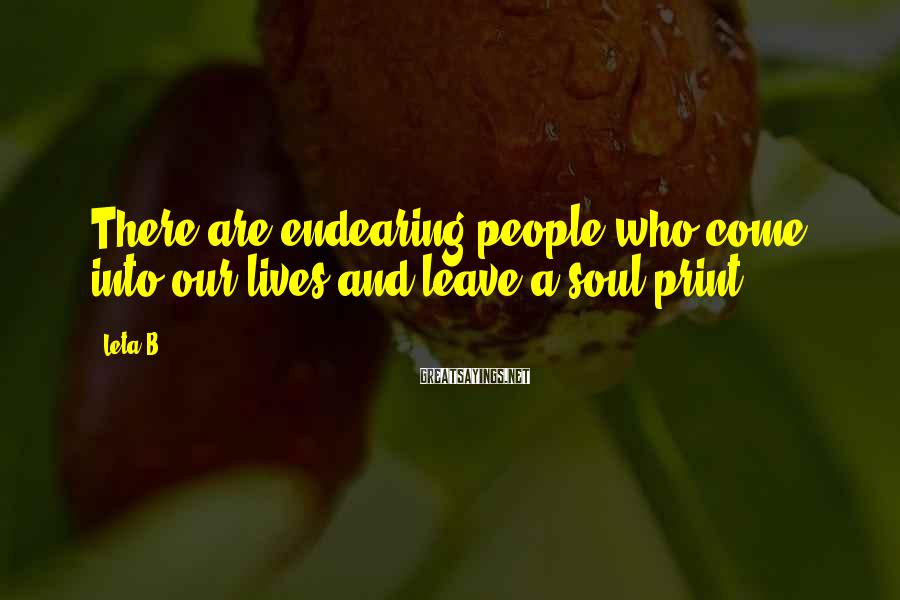 Leta B. Sayings: There are endearing people who come into our lives and leave a soul print.