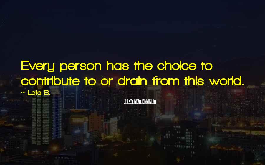 Leta B. Sayings: Every person has the choice to contribute to or drain from this world.