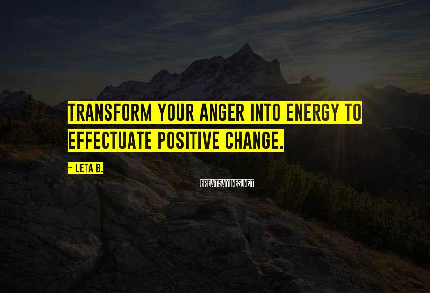 Leta B. Sayings: Transform your anger into energy to effectuate positive change.