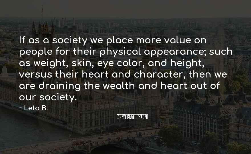 Leta B. Sayings: If as a society we place more value on people for their physical appearance; such