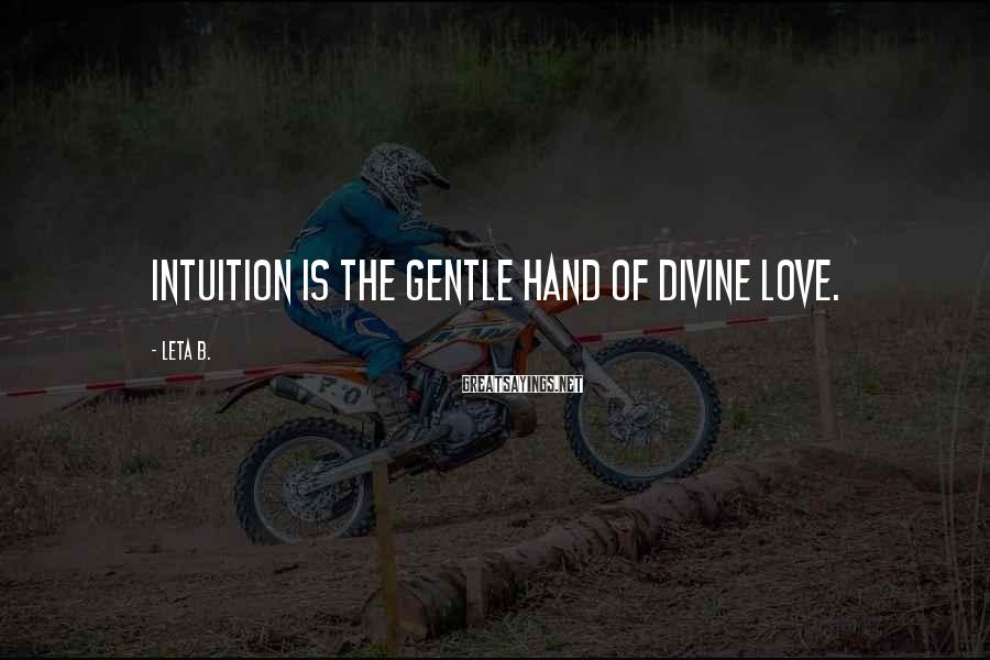 Leta B. Sayings: Intuition is the gentle hand of divine love.