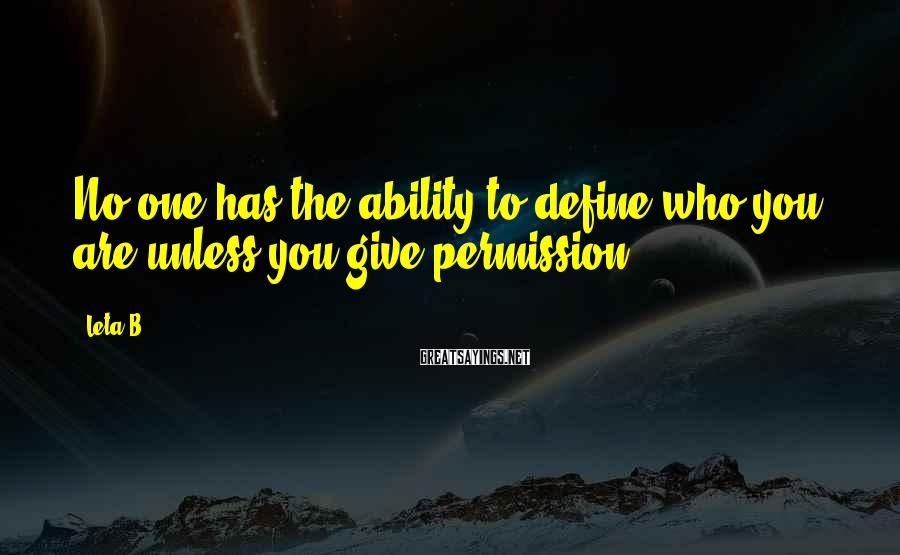 Leta B. Sayings: No one has the ability to define who you are unless you give permission.