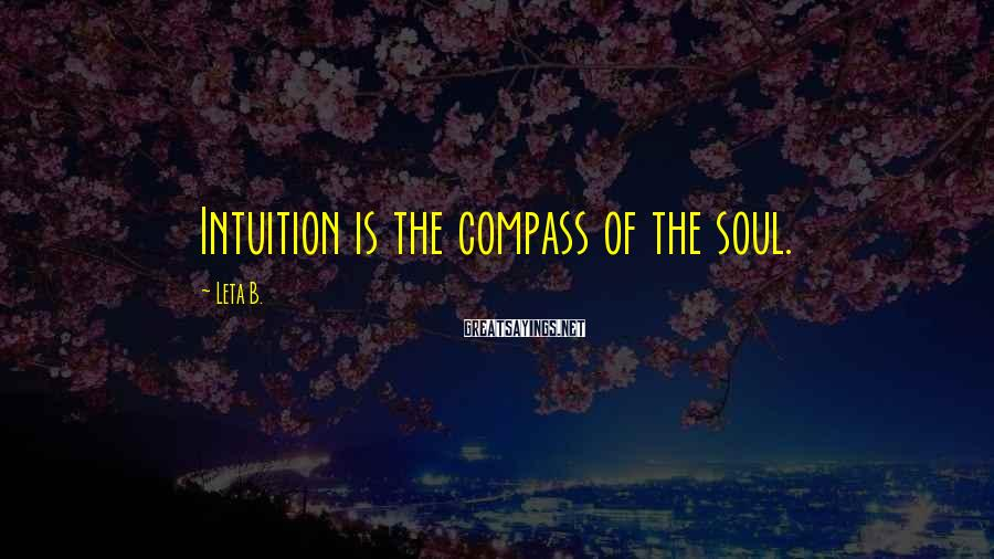 Leta B. Sayings: Intuition is the compass of the soul.