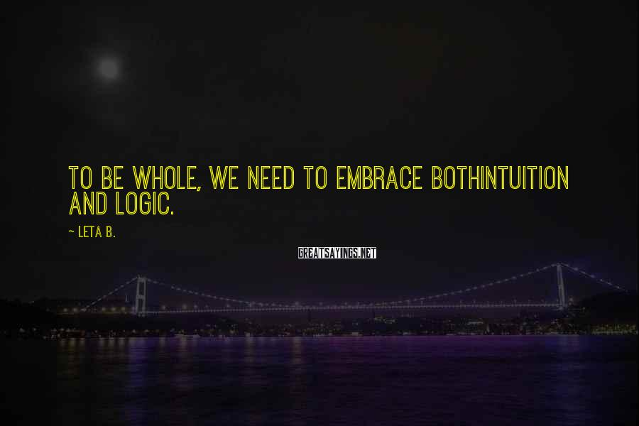 Leta B. Sayings: To be whole, we need to embrace bothintuition and logic.