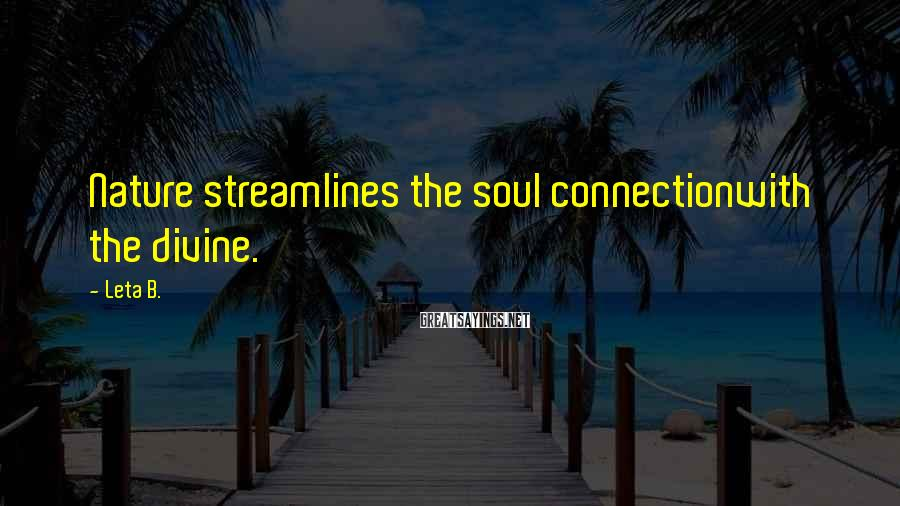 Leta B. Sayings: Nature streamlines the soul connectionwith the divine.