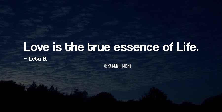 Leta B. Sayings: Love is the true essence of Life.