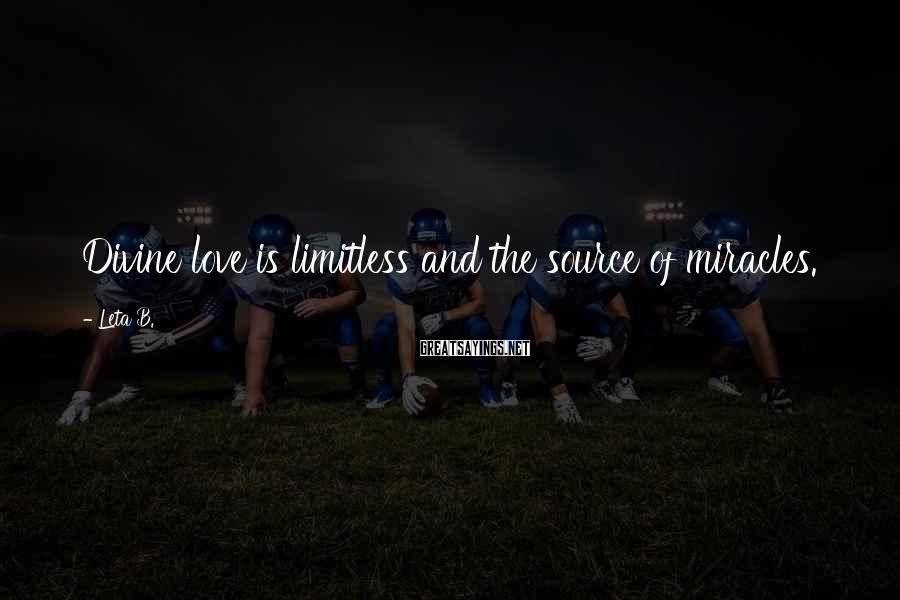 Leta B. Sayings: Divine love is limitless and the source of miracles.