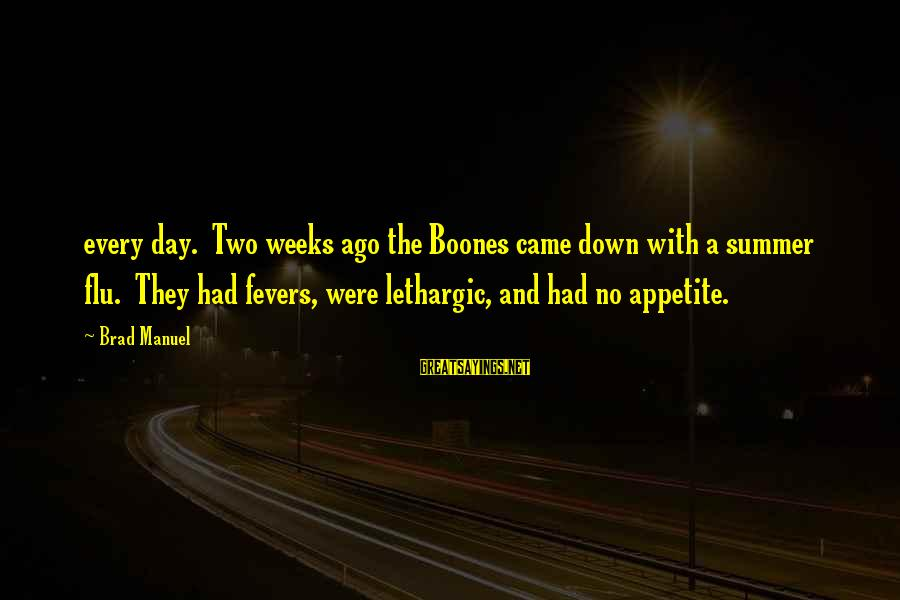 Lethargic Sayings By Brad Manuel: every day. Two weeks ago the Boones came down with a summer flu. They had
