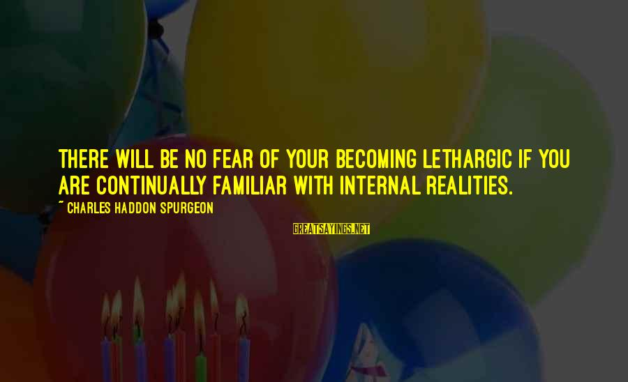 Lethargic Sayings By Charles Haddon Spurgeon: There will be no fear of your becoming lethargic if you are continually familiar with