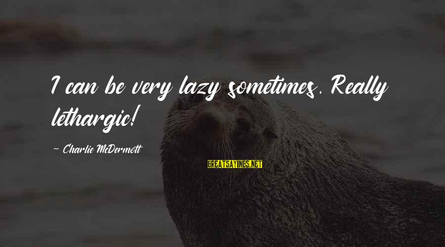 Lethargic Sayings By Charlie McDermott: I can be very lazy sometimes. Really lethargic!