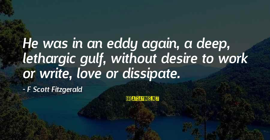 Lethargic Sayings By F Scott Fitzgerald: He was in an eddy again, a deep, lethargic gulf, without desire to work or