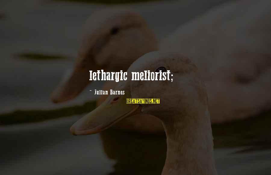 Lethargic Sayings By Julian Barnes: lethargic meliorist;