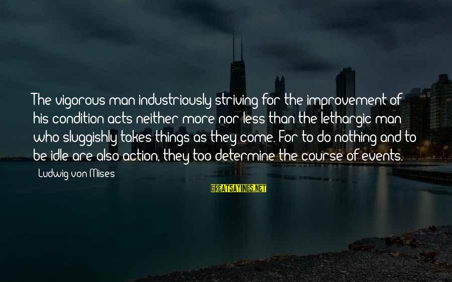 Lethargic Sayings By Ludwig Von Mises: The vigorous man industriously striving for the improvement of his condition acts neither more nor