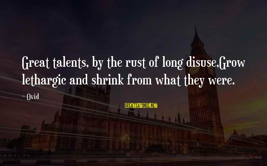 Lethargic Sayings By Ovid: Great talents, by the rust of long disuse,Grow lethargic and shrink from what they were.