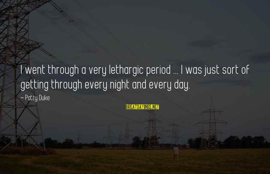Lethargic Sayings By Patty Duke: I went through a very lethargic period ... I was just sort of getting through