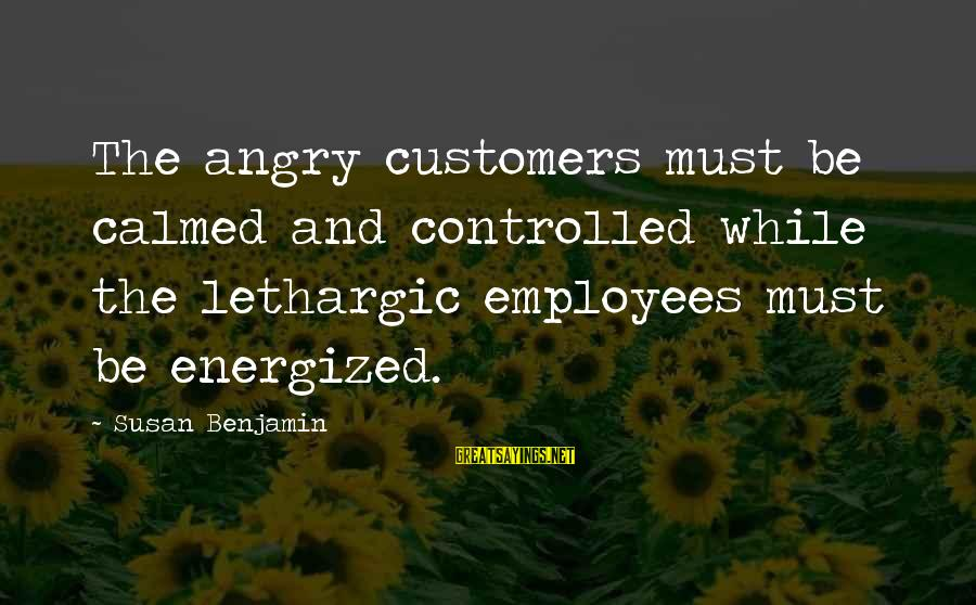 Lethargic Sayings By Susan Benjamin: The angry customers must be calmed and controlled while the lethargic employees must be energized.
