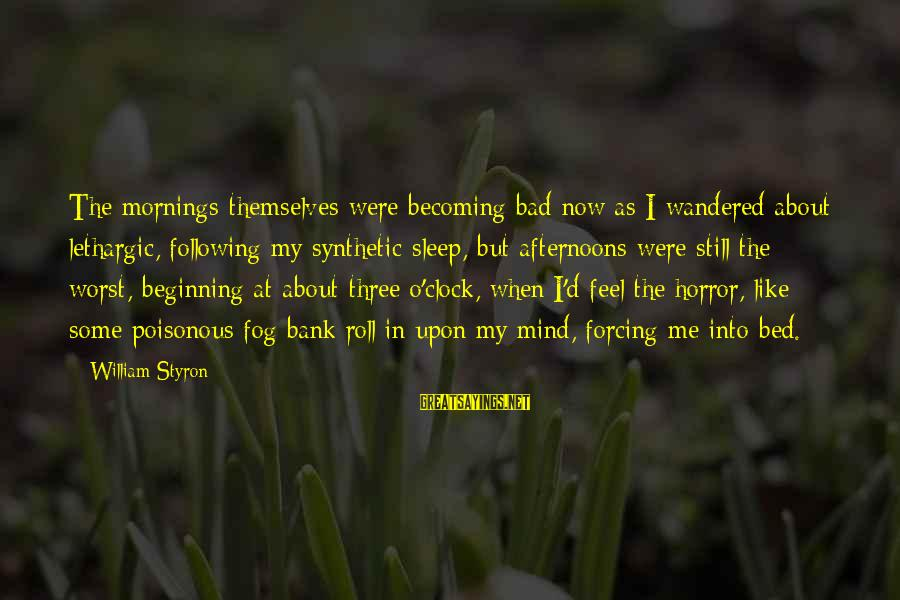 Lethargic Sayings By William Styron: The mornings themselves were becoming bad now as I wandered about lethargic, following my synthetic